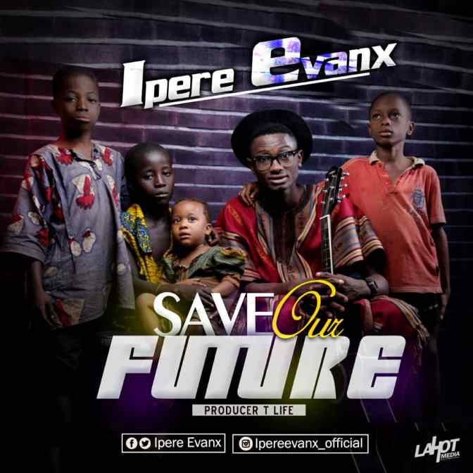 MUSIC: Ipere Evanx – Save Our Future [Prod by T Life]